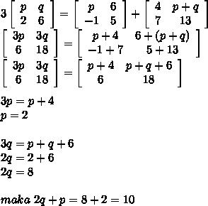 3\left[\begin{array}{cc}p&q\\2&6\end{array}\right]=\left[\begin{array}{cc}p&6\\-1&5\end{array}\right]+\left[\begin{array}{cc}4&p+q\\7&13\end{array}\right]\\\left[\begin{array}{cc}3p&3q\\6&18\end{array}\right]=\left[\begin{array}{cc}p+4&6+(p+q)\\-1+7&5+13\end{array}\right]\\\left[\begin{array}{cc}3p&3q\\6&18\end{array}\right]=\left[\begin{array}{cc}p+4&p+q+6\\6&18\end{array}\right]\\\\3p=p+4\\p=2\\\\3q=p+q+6\\2q=2+6\\2q=8\\\\maka\ 2q+p=8+2=10