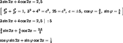 3\sin 2x + 4\cos 2x = 2,5\\\\\left[ \ \frac{3^2}{c^2} + \frac{4^2}{c^2}= 1, \ 3^2 + 4^2 = c^2, \ 25 = c^2, \ c = \pm5, \ \cos \varphi = \frac{3}{5}, \ \sin \varphi = \frac{4}{5} \ \right]\\\\3\sin 2x + 4\cos 2x = 2,5\ | \ : 5 \\\\\frac{3}{5}\sin 2x + \frac{4}{5}\cos 2x = \frac{2,5}{5}\\\\\cos \varphi \sin 2x + \sin \varphi \cos 2x = \frac{1}{2}\\\\