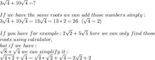 3\sqrt{4}+10\sqrt{4}=?\\ If\ we\ have\ the\ same\ roots\ we\ can\ add\ those\ numbers\ simply:\ 3\sqrt{4}+10\sqrt{4}=13\sqrt{4}=13*2=26\ \ (\sqrt{4}=2)\\