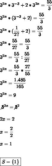 3^{2x}*3^{-3}+2*3^{2x}= \dfrac{55}{3}\\\\3^{2x}*(3^{-3}+2)= \dfrac{55}{3}\\\\3^{2x}*( \dfrac{1}{27}+2)= \dfrac{55}{3}\\\\3^{2x}* \dfrac{55}{27}= \dfrac{55}{3}\\\\3^{2x}= \dfrac{55}{3}: \dfrac{55}{27}\\\\3^{2x}= \dfrac{55}{3}* \dfrac{27}{55}\\\\3^{2x}= \dfrac{1.485}{165}\\\\3^{2x}=9\\\\\not3^{2x}=\not3^2\\\\2x=2\\\\x= \dfrac{2}{2}\\\\x=1\\\\\\\boxed{S=\{1\}}