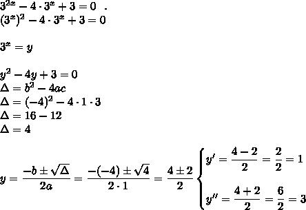 3^{2x}-4\cdot3^x+3=0~~.\\(3^x)^2-4\cdot3^x+3=0\\\\3^x=y\\\\y^2-4y+3=0\\\Delta=b^2-4ac\\\Delta=(-4)^2-4\cdot1\cdot3\\\Delta=16-12\\\Delta=4\\\\y= \dfrac{-b\pm \sqrt{\Delta} }{2a}= \dfrac{-(-4)\pm \sqrt{4} }{2\cdot1}= \dfrac{4\pm2}{2}\begin{cases}y'= \dfrac{4-2}{2}= \dfrac{2}{2}=1\\\\y''= \dfrac{4+2}{2}= \dfrac{6}{2}=3    \end{cases}
