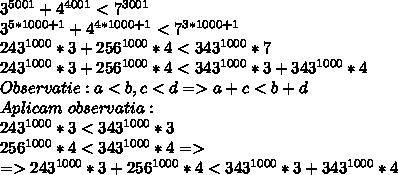 3^{5001} + 4^{4001} < 7^{3001} \\ 3^{5*1000 + 1} + 4^{4*1000+1} < 7^{3*1000 +1} \\ 243^{1000} * 3 + 256^{1000} * 4 < 343^{1000} * 7 \\ 243^{1000} * 3 + 256^{1000} * 4 < 343^{1000} * 3 + 343^{1000} * 4 \\ Observatie : a < b, c < d => a + c < b + d \\ Aplicam \ observatia: \\ 243^{1000} * 3 < 343^{1000} * 3 \\ 256^{1000} * 4 < 343^{1000} * 4 => \\ => 243^{1000} * 3 + 256^{1000} * 4 < 343^{1000} * 3 + 343^{1000} * 4