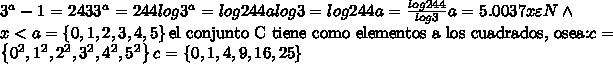 3^a-1=243 3^a=244 log3^a=log244 alog3=log244 a=\frac{log244}{log3} a=5.0037 x\varepsilon N \wedge \ x<a =\left\{{0,1,2,3,4,5}\right\} \textrm{el conjunto C tiene como elementos a los cuadrados, osea:} c=\left\{{0^2,1^2,2^2,3^2,4^2,5^2}\right\} c=\left\{{0,1,4,9,16,25}\right\}
