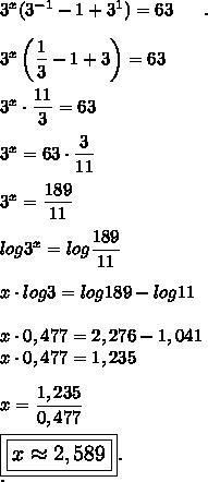 3^x(3^{-1}-1+3^1)=63~~~~~.\\\\3^x\left( \dfrac{1}{3}-1+3\right)=63\\\\3^x\cdot \dfrac{11}{3}=63\\\\3^x=63\cdot\dfrac{3}{11}\\\\3^x= \dfrac{189}{11}\\\\log3^x=log \dfrac{189}{11}\\\\x\cdot log3=log189-log11\\\\x\cdot 0,477=2,276-1,041\\x\cdot0,477=1,235\\\\x= \dfrac{1,235}{0,477}\\\\\large\boxed{\boxed{x\approx2,589}}.\\.
