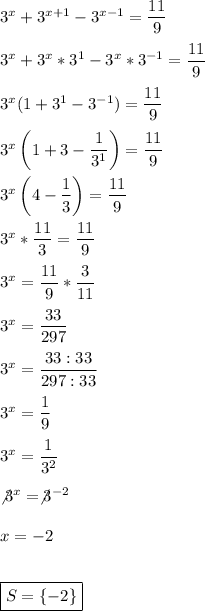 3^x+3^{x+1}-3^{x-1}= \dfrac{11}{9}\\\\3^x+3^x*3^1-3^x*3^{-1}= \dfrac{11}{9}\\\\3^x(1+3^1-3^{-1})= \dfrac{11}{9}\\\\3^x\left(1+3- \dfrac{1}{3^1}\right)= \dfrac{11}{9}\\\\3^x\left(4- \dfrac{1}{3}\right)= \dfrac{11}{9}\\\\3^x* \dfrac{11}{3}= \dfrac{11}{9}\\\\3^x= \dfrac{11}{9}* \dfrac{3}{11}\\\\3^x= \dfrac{33}{297}\\\\3^x= \dfrac{33:33}{297:33}\\\\3^x= \dfrac{1}{9}\\\\3^x= \dfrac{1}{3^2}\\\\\not3^x=\not3^{-2}\\\\x=-2\\\\\\\boxed{S=\{-2\}}