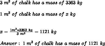 3 \ m^3 \ of \ chalk \ has \  a  \ mass \ of \ 3363 \ kg  \\ \\ 1 \ m^3 \ of \ chalk \ has \ a \ mass \  of \ x \ kg  \\ \\ \\x= \frac{1m^3 * 3363 \ kg }{3 \ m^3}= 1121 \ kg  \\ \\ Answer : \ 1 \ m^3 \  of \ chalk \ has \ a \ mass \ of \ 1121 \ kg