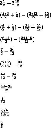 3 \frac{1}{2} -2 \frac{10}{12}  \\  \\ ( \frac{3*2}{2} + \frac{1}{2} )-( \frac{2*12}{12} + \frac{10}{12} ) \\  \\ ( \frac{6}{2} + \frac{1}{2} )-( \frac{24}{12} + \frac{10}{12} ) \\  \\ ( \frac{6+1}{2} )-( \frac{24+10}{12}) \\  \\  \frac{7}{2} - \frac{34}{12}  \\  \\ ( \frac{7*6}{2*6} )-\frac{34}{12}  \\  \\  \frac{42}{12}-\frac{34}{12}  \\  \\  \frac{42-34}{12}   \\  \\  \frac{8}{12}  \\  \\  \frac{8/4}{12/4}  \\  \\  \frac{2}{3}
