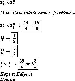 3 \frac{2}{4}\times2 \frac{3}{6} \\ \\ Make\ them\ into\ improper\ fractions... \\ \\ 3 \frac{2}{4}\times2 \frac{3}{6}\to \boxed{\frac{14}{4}\times \frac{15}{6}} \\ \\  \frac{14}{4}\to\boxed{\frac{7}{2}} \\ \\  \frac{15}{6}\to \boxed{ \frac{5}{2}} \\ \\  \frac{7}{2}\times\frac{5}{2}\to \boxed{\frac{35}{4}\ or\ 8 \frac{3}{4}} \\ \\ Hope\ it\ Helps:) \\ Domini