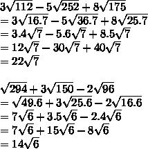 3 \sqrt{112}-5 \sqrt{252}+8 \sqrt{175} \\ = 3\sqrt{16.7}-5 \sqrt{36.7}+8 \sqrt{25.7} \\ =3.4 \sqrt{7}-5.6 \sqrt{7}+8.5 \sqrt{7} \\ =12 \sqrt{7} -30 \sqrt{7}+40\sqrt{7} \\ =22 \sqrt{7}    \\  \\  \sqrt{294}+3 \sqrt{150}-2  \sqrt{96}   \\ = \sqrt{49.6}+3 \sqrt{25.6} - 2 \sqrt{16.6} \\ =7 \sqrt{6}+3.5 \sqrt{6}-2.4 \sqrt{6}  \\ = 7\sqrt{6}+15\sqrt{6}-8\sqrt{6} \\ =14\sqrt{6}