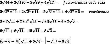 3 \sqrt{44}+2 \sqrt{176}-5 \sqrt{99}+4 \sqrt{12}= \quad factorizamos \ cada \ raiz \\  \\   3 \sqrt{2^2*11}+2 \sqrt{2^4*11}-5 \sqrt{3^2*11}+4 \sqrt{2^2*3}=   \quad resolvemos  \\  \\ 3 *2\sqrt{11}+2*2^2 \sqrt{11}-5 *3\sqrt{11}+4*2\sqrt{3}=  \\  \\ 6\sqrt{11}+8 \sqrt{11}-15\sqrt{11}+8\sqrt{3}=    \\  \\ (6+8-15)\sqrt{11}+8\sqrt{3}=  \boxed{- \sqrt{11}+8 \sqrt{3}}     \\  \\