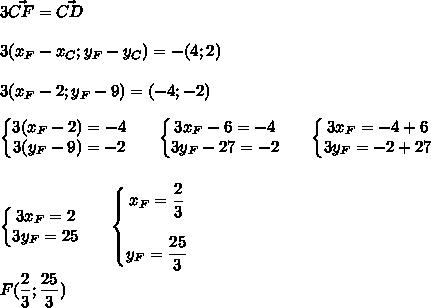 3 \vec{CF} = \vec{CD}\\\\3(x_F-x_C;y_F-y_C)=-(4;2)\\\\3(x_F-2;y_F-9)=(-4;-2)\\\\\left\{\begin{matrix}3(x_F-2)=-4\\3(y_F-9)=-2\end{matrix}\right.\ \ \ \ \ \left\{\begin{matrix}3x_F-6=-4\\3y_F-27=-2\end{matrix}\right.\ \ \ \ \ \left\{\begin{matrix}3x_F=-4+6\\3y_F=-2+27\end{matrix}\right.\\\\\\\ \ \ \ \ \left\{\begin{matrix}3x_F=2\\3y_F=25\end{matrix}\right.\ \ \ \ \ \left\{\begin{matrix}x_F=\dfrac{2}{3}\\\\y_F=\dfrac{25}{3}\end{matrix}\right.\\\\F(\dfrac{2}{3};\dfrac{25}{3})