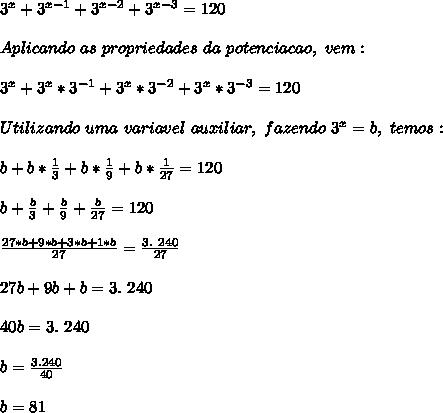 3 ^{x}+3 ^{x-1}+3 ^{x-2}+3^{x-3}=120\\\\Aplicando~as~propriedades~da~potenciacao,~vem:\\\\3 ^{x}+3 ^{x}*3 ^{-1}+3 ^{x}*3 ^{-2}+3 ^{x}*3 ^{-3}=120\\\\Utilizando~uma~variavel~auxiliar,~fazendo~3^{x}=b,~temos:\\\\b+b* \frac{1}{3}+b* \frac{1}{9}+b* \frac{1}{27}=120\\\\b+ \frac{b}{3}+ \frac{b}{9}+ \frac{b}{27}=120\\\\\frac{27*b+9*b+3*b+1*b}{27}= \frac{3.~240}{27}\\\\27b+9b+b=3.~240\\\\40b=3.~240\\\\b= \frac{3.240}{40}\\\\b=81