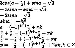 3 cos (a + \frac{\pi}{2}) + sina =\sqrt3 \\\ -3sina + sina = \sqrt3 \\ -2sina=\sqrt3 \\\ sina=-\frac{\sqrt3}{2} \\\ a=(-1)^{k+1}\frac{\pi}{3}+\pi k \\\ \frac{x}{2}+\frac{\pi}{6}=(-1)^{k+1}\frac{\pi}{3}+\pi k \\\ \frac{x}{2}=-\frac{\pi}{6}+(-1)^{k+1}\frac{\pi}{3}+\pi k \\\ x=-\frac{\pi}{3}+(-1)^{k+1}\frac{2\pi}{3}+2\pi k, k\in Z