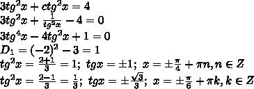 3 tg^2x+ctg^2x=4 ///3 tg^2x+ /frac{1}{tg^2x} -4 =0///3 tg^4x -4tg^2x+1 =0///D_1=(-2)^2-3=1///tg^2x= /frac{2+1}{3} =1; / tgx=/pm1; / x=/pm /frac{ /pi }{4} +/pi n, n/in Z///tg^2x= /frac{2-1}{3} = /frac{1}{3} ; / tgx=/pm /frac{ /sqrt{3} }{3} ; / x=/pm /frac{ /pi }{6} +/pi k, k/in Z