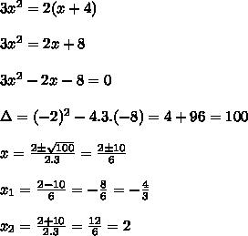 3 x^{2} =2(x+4)\\\\3x^2=2x+8\\\\3x^2-2x-8=0\\\\\Delta=(-2)^2-4.3.(-8)=4+96=100\\\\x=\frac{2 \pm\sqrt{100}}{2.3}=\frac{2 \pm10}{6}\\\\x_1=\frac{2-10}{6}=-\frac{8}{6}=-\frac{4}{3}\\\\x_2=\frac{2+10}{2.3}=\frac{12}{6}=2