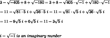 3-\sqrt{-405}+8+\sqrt{-180}=3+8-\sqrt{405}\cdot\sqrt{-1}+\sqrt{180}\cdot\sqrt{-1}\\\\=11-\sqrt{81\cdot5}\ i+\sqrt{36\cdot5}\ i=11-\sqrt{81}\cdot\sqrt5\ i+\sqrt{36}\cdot\sqrt5\ i\\\\=11-9\sqrt5\ i+6\sqrt5\ i=11-3\sqrt5\ i\\\\\\i=\sqrt{-1}\ is\ an\ imaginary\ number