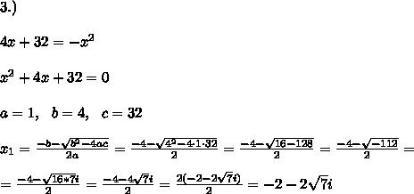 3.) \\\\4x + 32 = -x^2\\\\ x^2 +4x+32=0\\\\a=1, \ \ b= 4, \ \ c=32 \\\\x_{1}=\frac{-b-\sqrt{b^2-4ac}}{2a}= \frac{-4-\sqrt{ 4^2-4 \cdot 1\cdot 32}}{2 }= \frac{-4-\sqrt{16-128}}{2 }= \frac{-4-\sqrt{-112}}{2 }= \\\\=\frac{-4- \sqrt{16*7}i}{2 }= \frac{-4- 4\sqrt{ 7}i}{2 }= \frac{2(-2- 2\sqrt{ 7}i)}{2 }= -2- 2\sqrt{ 7}i