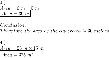 3.) \\ Area=6\ m\times 5\ m \\ \boxed{Area=30\ m} \\ \\ Conclusion; \\ Therefore,the\ area\ of\ the\ classroom\ is\ \underline{30\ meters} \\ \\ 4.) \\ Area=25\ m\times 15\ m \\ \boxed{Area=375\ m^{2}}