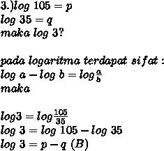 3.)log~105=p \\ log~35=q \\ maka~log~3? \\   \\pada~logaritma ~terdapat~sifat:\\ log~a-log~b=log \frac{a}{b}  \\ maka \\  \\ log3=log \frac{105}{35} \\ log~3=log~105-log~35 \\ log~3=p-q~(B)