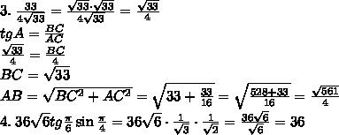 3.\;\frac{33}{4\sqrt{33}}=\frac{\sqrt{33}\cdot\sqrt{33}}{4\sqrt{33}}=\frac{\sqrt{33}}4\\tgA=\frac{BC}{AC}\\\frac{\sqrt{33}}{4}=\frac{BC}{4}\\BC=\sqrt{33}\\AB=\sqrt{BC^2+AC^2}=\sqrt{33+\frac{33}{16}}=\sqrt{\frac{528+33}{16}}=\frac{\sqrt{561}}{4}\\4.\;36\sqrt6tg\frac\pi6\sin\frac\pi4=36\sqrt6\cdot\frac1{\sqrt3}\cdot\frac1{\sqrt2}=\frac{36\sqrt6}{\sqrt6}=36