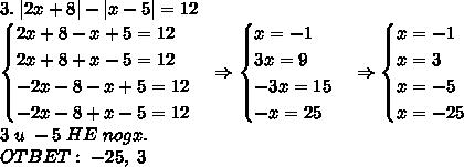3.\;|2x+8|-|x-5|=12\\ \begin{cases} 2x+8-x+5=12\\ 2x+8+x-5=12\\ -2x-8-x+5=12\\ -2x-8+x-5=12 \end{cases}\Rightarrow \begin{cases} x=-1\\ 3x=9\\ -3x=15\\ -x=25 \end{cases}\Rightarrow \begin{cases} x=-1\\ x=3\\ x=-5\\ x=-25 \end{cases}\\ 3\;u\;-5\;HE\;nogx.\\ OTBET:\;-25,\;3