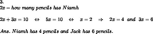 3.\\2x-how\ many\ pencils\ has\ Niamh\\ \\2x+3x=10\ \ \ \Leftrightarrow\ \ \ 5x=10\ \ \ \Leftrightarrow\ \ \ x=2\ \ \ \Rightarrow\ \ \ 2x=4\ \ and\ \ 3x=6\\ \\Ans.\ Niamh\ has\ 4\ pencils\ and\ Jack\ has\ 6\ pencils.