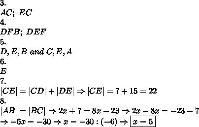 3.\\AC;\ EC\\4.\\DFB;\ DE F\\5.\\D,E,B\ and\ C,E,A\\6.\\E\\7.\\|CE|=|CD|+|DE|\Rightarrow|CE|=7+15=22\\8.\\|AB|=|BC|\Rightarrow2x+7=8x-23\Rightarrow2x-8x=-23-7\\\Rightarrow-6x=-30\Rightarrow x=-30:(-6)\Rightarrow\boxed{x=5}