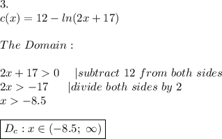 3.\c(x)=12-ln(2x+17)\\The\ Domain:\\2x+17 > 0\ \ \ \ |subtract\ 12\ from\ both\ sides\2x > -17\ \ \ \ \ |divide\ both\ sides\ by\ 2\x > -8.5\\\boxed{D_c:x\in(-8.5;\ \infty)}