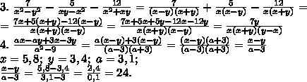 3.\ \frac{7}{x^2-y^2}-\frac{5}{xy-x^2}-\frac{12}{x^2+xy}=\frac{7}{(x-y)(x+y)}+\frac{5}{x(x-y)}-\frac{12}{x(x+y)}=\\=\frac{7x+5(x+y)-12(x-y)}{x(x+y)(x-y)}=\frac{7x+5x+5y-12x-12y}{x(x+y)(x-y)}=\frac{7y}{x(x+y)(y-x)}\\4.\ \frac{ax-ay+3x-3y}{a^2-9}=\frac{a(x-y)+3(x-y)}{(a-3)(a+3)}=\frac{(x-y)(a+3)}{(a-3)(a+3)}=\frac{x-y}{a-3}\\x=5,8;\ y=3,4;\ a=3,1;\\\frac{x-y}{a-3}=\frac{5,8-3,4}{3,1-3}=\frac{2,4}{0,1}=24.
