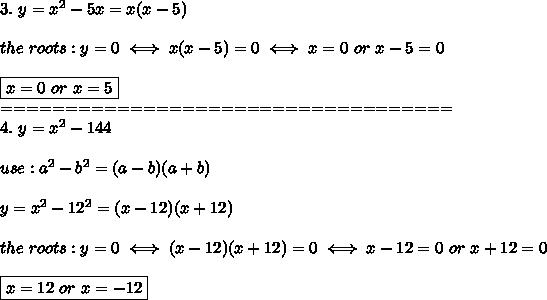 3.\ y=x^2-5x=x(x-5)\\\\the\ roots:y=0\iff x(x-5)=0\iff x=0\ or\ x-5=0\\\\\boxed{x=0\ or\ x=5}\\===================================\\4.\ y=x^2-144\\\\use:a^2-b^2=(a-b)(a+b)\\\\y=x^2-12^2=(x-12)(x+12)\\\\the\ roots:y=0\iff(x-12)(x+12)=0\iff x-12=0\ or\ x+12=0\\\\\boxed{x=12\ or\ x=-12}