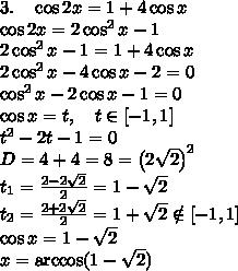 3.\quad\cos2x=1+4\cos x\\\cos2x=2\cos^2x-1\\2\cos^2x-1=1+4\cos x\\2\cos^2x-4\cos x-2=0\\\cos^2x-2\cos x-1=0\\\cos x=t,\quad t\in[-1,1]\\t^2-2t-1=0\\D=4+4=8=\left(2\sqrt2\right)^2\\t_1=\frac{2-2\sqrt2}2=1-\sqrt2\\t_2=\frac{2+2\sqrt2}2=1+\sqrt2\notin[-1,1]\\\cos x=1-\sqrt2\\x=\arccos(1-\sqrt2)\\