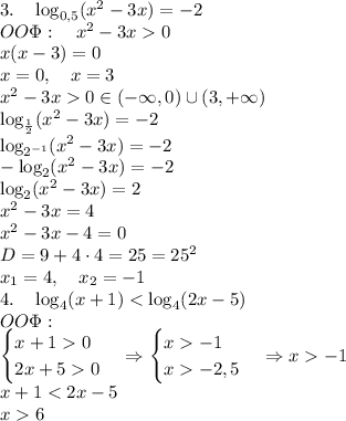 3.\quad\log_{0,5}(x^2-3x)=-2\\ OO\Phi:\quad x^2-3x>0\\ x(x-3)=0\\ x=0,\quad x=3\\ x^2-3x>0\Rightarrowx\in(-\infty,0)\cup(3,+\infty)\\ \log_{\frac12}(x^2-3x)=-2\\ \log_{2^{-1}}(x^2-3x)=-2\\ -\log_{2}(x^2-3x)=-2\\ \log_{2}(x^2-3x)=2\\ x^2-3x=4\\ x^2-3x-4=0\\ D=9+4\cdot4=25=25^2\\ x_1=4,\quad x_2=-1\\ 4.\quad\log_4(x+1)<\log_4(2x-5)\\ OO\Phi:\quad\\ \begin{cases} x+1>0\\ 2x+5>0 \end{cases}\Rightarrow\begin{cases} x>-1\\ x>-2,5 \end{cases}\Rightarrow x>-1\\ x+1<2x-5\\ x>6