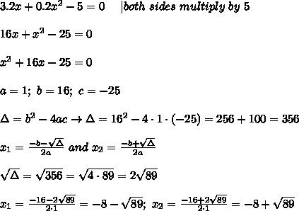 3.2x+0.2x^2-5=0\ \ \ \ |both\ sides\ multiply\ by\ 5\\\\16x+x^2-25=0\\\\x^2+16x-25=0\\\\a=1;\ b=16;\ c=-25\\\\\Delta=b^2-4ac\to\Delta=16^2-4\cdot1\cdot(-25)=256+100=356\\\\x_1=\frac{-b-\sqrt\Delta}{2a}\ and\ x_2=\frac{-b+\sqrt\Delta}{2a}\\\\\sqrt\Delta=\sqrt{356}=\sqrt{4\cdot89}=2\sqrt{89}\\\\x_1=\frac{-16-2\sqrt{89}}{2\cdot1}=-8-\sqrt{89};\ x_2=\frac{-16+2\sqrt{89}}{2\cdot1}=-8+\sqrt{89}