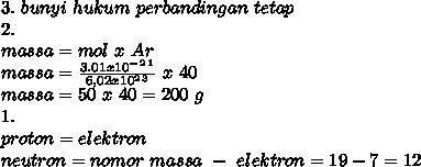 3.~bunyi~hukum~perbandingan~tetap \\ 2. \\  massa=mol~x~Ar \\ massa= \frac{3.01x10^-^2^1}{6,02x10^2^3}~x~40 \\ massa =50~x~40=200~g \\ 1. \\ proton=elektron \\ neutron=nomor~massa~-~elektron=19-7=12 \\  \\