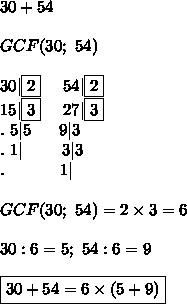 30+54\\\\GCF(30;\ 54)\\\\30|\fbox2\ \ \ \ 54|\fbox2\\15|\fbox3\ \ \ \ 27|\fbox3\\.\ 5|5\ \ \ \ \ 9|3\\.\ 1|\ \ \ \ \ \ \ 3|3\\.\ \ \ \ \ \ \ \ \ \ 1|\\\\GCF(30;\ 54)=2\times3=6\\\\30:6=5;\ 54:6=9\\\\\boxed{30+54=6\times(5+9)}