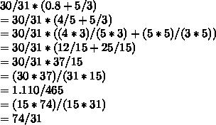 30/31*(0.8+5/3) \\ =30/31*(4/5+5/3) \\ =30/31*((4*3)/(5*3)+(5*5)/(3*5)) \\ =30/31*(12/15+25/15) \\ =30/31*37/15 \\ =(30*37)/(31*15) \\ =1.110/465 \\ =(15*74)/(15*31) \\ =74/31