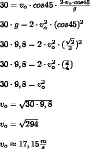 30=v_{o}\cdot cos45\cdot\frac{2\cdot v_{o}\cdot cos45}{g}\\ \\30\cdot g=2\cdot v_{o}^{2}\cdot(cos45)^{2}\\ \\30\cdot9,8=2\cdot v_{o}^{2}\cdot(\frac{\sqrt{2}}{2})^{2}\\ \\30\cdot9,8=2\cdot v_{o}^{2}\cdot(\frac{2}{4})\\ \\30\cdot9,8=v_{o}^{2}\\ \\v_{o}=\sqrt{30\cdot9,8}\\ \\v_{o}=\sqrt{294}\\ \\v_{o}\approx17,15\frac{m}{s}