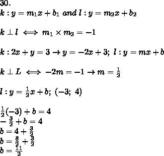30.\\k:y=m_1x+b_1\ and\ l:y=m_2x+b_2\\\\k\perp l\iff m_1\times m_2=-1\\\\k:2x+y=3\to y=-2x+3;\ l:y=mx+b\\\\k\perp L\iff-2m=-1\to m=\frac{1}{2}\\\\l:y=\frac{1}{2}x+b;\ (-3;\ 4)\\\\\frac{1}{2}(-3)+b=4\\-\frac{3}{2}+b=4\\b=4+\frac{3}{2}\\b=\frac{8}{2}+\frac{3}{2}\\b=\frac{11}{2}