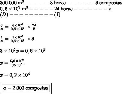 300.000 \; \text{m}^3 ----- 8 \; \text{horas} ------ 3 \; \text{compostas} \\ 0,6 \times 10^9 \; \text{m}^3 ----- 24 \; \text{horas}------- x \\ (D) --------- (I) \\\\ \frac{3}{x} = \frac{3 \times 10^5}{0,6 \times 10^9} \times \frac{24}{8} \\\\ \frac{1}{x} = \frac{1 \times 10^5}{0,6 \times 10^9} \times 3 \\\\ 3 \times 10^5x = 0,6 \times 10^9 \\\\ x = \frac{0,6 \times 10^9}{3 \times 10^5} \\\\ x = 0,2 \times 10^4 \\\\ \boxed{\boxed{a = 2.000 \; \text{compostas}}}