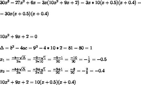 30x^3 - 27x^2 + 6x=3x(10x^2+9x+2) =3x *10(x+0.5)(x+0.4)=\\ \\=30x(x+0.5)(x+0.4)\\ \\  \\ \\10x^2+9x+2 =0\\ \\\Delta = b^{2}-4ac = 9^{2}-4*10*2= 81-80=1 \\ \\x_{1}=\frac{-b-\sqrt{\Delta }}{2a} =\frac{-9-\sqrt{1}}{2*10}=\frac{ -9-1}{20}= \frac{-10}{20}=-\frac{1}{2}=-0.5 \\ \\x_{2}=\frac{-b+\sqrt{\Delta }}{2a} =\frac{-9+\sqrt{1}}{2*10}=\frac{ -9+1}{20}= \frac{-8}{20}=-\frac{2}{5}=-0.4 \\ \\10x^2+9x+2 =10(x+0.5)(x+0.4)