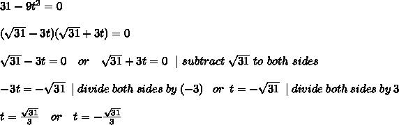 31-9t^2=0\\(\sqrt{31}-3t)(\sqrt{31}+3t)=0\\ \sqrt{31}-3t=0 \ \ \ or \ \ \ \sqrt{31}+3t=0 \ \ |\ subtract\ \sqrt{31}\ to\ both\ sides      \\ -3t=-\sqrt{31}\ \ | \ divide \ both \ sides\  by\  (-3 )\ \ \ or \ \ \3t=-\sqrt{31}\ \ | \ divide \ both \ sides\  by\  3 \\t=\frac{\sqrt{31} }{3}\ \ \ or \ \ \ t=-\frac{\sqrt{31}}{3}