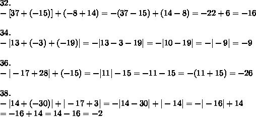 32.\\-[37+(-15)]+(-8+14)=-(37-15)+(14-8)=-22+6=-16\\\\34.\\-|13+(-3)+(-19)|=-|13-3-19|=-|10-19|=-|-9|=-9\\\\36.\\-|-17+28|+(-15)=-|11|-15=-11-15=-(11+15)=-26\\\\38.\\-|14+(-30)|+|-17+3|=-|14-30|+|-14|=-|-16|+14\\=-16+14=14-16=-2