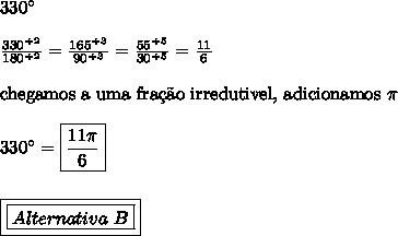 330\°\\\\\frac{330^{\div 2}}{180^{\div 2}} = \frac{165^{\div 3}}{90^{\div 3}} = \frac{55^{\div 5}}{30^{\div 5}} = \frac{11}{6}\\\\\text{chegamos a uma fra\c{c}\~{a}o irredutivel, adicionamos} \ \pi\\\\330\° = \boxed{\frac{11\pi}{6}}\\\\\\\boxed{\boxed{Alternativa \ B}}