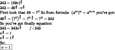 343=(49v)^{\frac{3}{2}} \\ 343 = 49^{\frac{3}{2}} \cdot v^{\frac{3}{2}} \\ \hbox{First look that} \ 49=7^2 \ \hbox{So from formula} \ \ (a^m)^n=a^{m \cdot n} \ \hbox{you've got:} \\ 49^{\frac{3}{2}}=\left(7^2\right)^{\frac{3}{2}}=7^{2 \cdot \frac{3}{2}}=7^3=343 \\ \hbox{So you've got finally equation:} \\ 343=343v^{\frac{3}{2}} \qquad /:343 \\ v^{\frac{3}{2}}=1 \\ v^{\frac{3}{2}}=1^{\frac{3}{2}} \\ \hbox{So:} \\ \boxed{v=1}