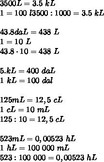 3500L = 3.5 \  kL  \\ 1 \kL=100 \ l 3500:1000=3.5 \ kL \\\\43.8daL = 438\ L \\1 \dal = 10  \ L \\43.8 \cdot 10=438 \ L \\\\5.kL= 400 \ daL \\ 1 \ kL=100 \ dal\\\\125mL= 12,5 \  cL \\1 \ cL=10 \ mL \\125:10 = 12,5 \ cL \\ \\523 mL =0,00523 \  hL \\ 1 \ hL=100 \ 000\ mL \\523:100 \ 000=0,00523 \ hL