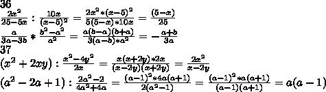 36\\ \frac{2x^2}{25-5x}:\frac{10x}{(x-5)^2}=\frac{2x^2*(x-5)^2}{5(5-x)*10x}=\frac{(5-x)}{25}\\ \frac{a}{3a-3b}*\frac{b^2-a^2}{a^2}=\frac{a(b-a)(b+a)}{3(a-b)*a^2}=-\frac{a+b}{3a}\\ 37\\ (x^2+2xy):\frac{x^2-4y^2}{2x}=\frac{x(x+2y)*2x}{(x-2y)(x+2y)}=\frac{2x^2}{x-2y}\\ (a^2-2a+1):\frac{2a^2-2}{4a^2+4a}=\frac{(a-1)^2*4a(a+1)}{2(a^2-1)}=\frac{(a-1)^2*a(a+1)}{(a-1)(a+1)}=a(a-1)