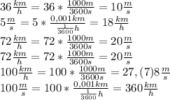 36 \frac{km}{h}=36* \frac{1000m}{3600s}=10 \frac{m}{s}\\ 5\frac{m}{s}=5* \frac{0,001km}{ \frac{1}{3600}h}=18\frac{km}{h}\\ 72\frac{km}{h}=72* \frac{1000m}{3600s}=20\frac{m}{s}\\ 72\frac{km}{h}=72* \frac{1000m}{3600s}=20\frac{m}{s}\\ 100\frac{km}{h}=100* \frac{1000m}{3600s}=27,(7)8\frac{m}{s}\\ 100\frac{m}{s}=100* \frac{0,001km}{\frac{1}{3600}h}=360\frac{km}{h}\\