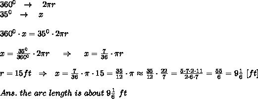 360^0\ \ \rightarrow\ \ \ 2 \pi r\\35^0\ \ \rightarrow\ \ \ x\\\\360^0\cdot x= 35^0\cdot 2 \pi r\\\\x= \frac{35^0}{360^0}\cdot 2 \pi r\ \ \ \ \Rightarrow\ \ \ \ x= \frac{7}{36}\cdot \pi r  \\\\ r=15 ft \ \ \Rightarrow\ \ x=\frac{7}{36}\cdot \pi \cdot 15= \frac{35}{12} \cdot \pi \approx\frac{35}{12} \cdot  \frac{22}{7} = \frac{5\cdot7\cdot2\cdot11}{2\cdot6\cdot7}= \frac{55}{6}  =9 \frac{1}{6} \ [ft]\\\\Ans.\ the\ arc\ length\ is\ about\  9 \frac{1}{6} \ ft
