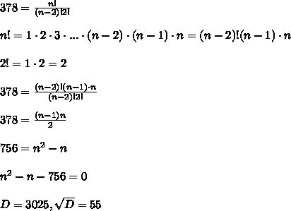 378=\frac{n!}{(n-2)!2!}\\\\n!=1\cdot 2\cdot 3\cdot ...\cdot (n-2)\cdot (n-1)\cdot n=(n-2)!(n-1)\cdot n\\\\2!=1\cdot 2=2\\\\378=\frac{(n-2)!(n-1)\cdot n}{(n-2)!2!}\\\\378=\frac{(n-1)n}{2}\\\\756=n^2-n\\\\n^2-n-756=0\\\\D=3025,\sqrt{D}=55