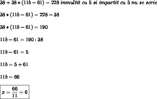 38+38*(11b-61) =228   \ inmultit \ cu \ 5 \ si \ impartit \ cu \ 5 \ nu\ se \mai \ scrie \ \\ \\ 38*(11b-61)=228-38 \\ \\ 38*(11b-61)=190 \\ \\ 11b-61=190:38 \\  \\ 11b-61= 5 \\  \\11b=5+61 \\ \\ 11b=66 \\ \\ \boxed{x=\frac{66}{11}= 6}